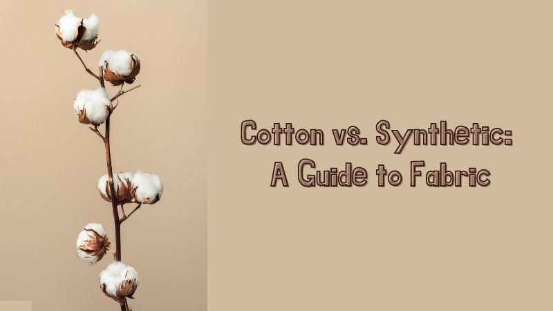 Cotton vs. Synthetic A Guide to Fabric