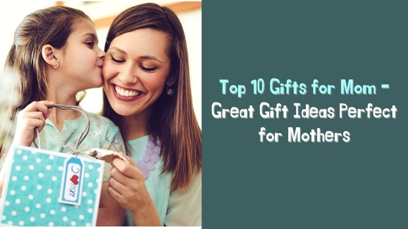 Top 10 Gifts for Mom - Great Gift Ideas Perfect for Mothers